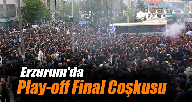 Erzurum'da Play-off Final Coşkusu!